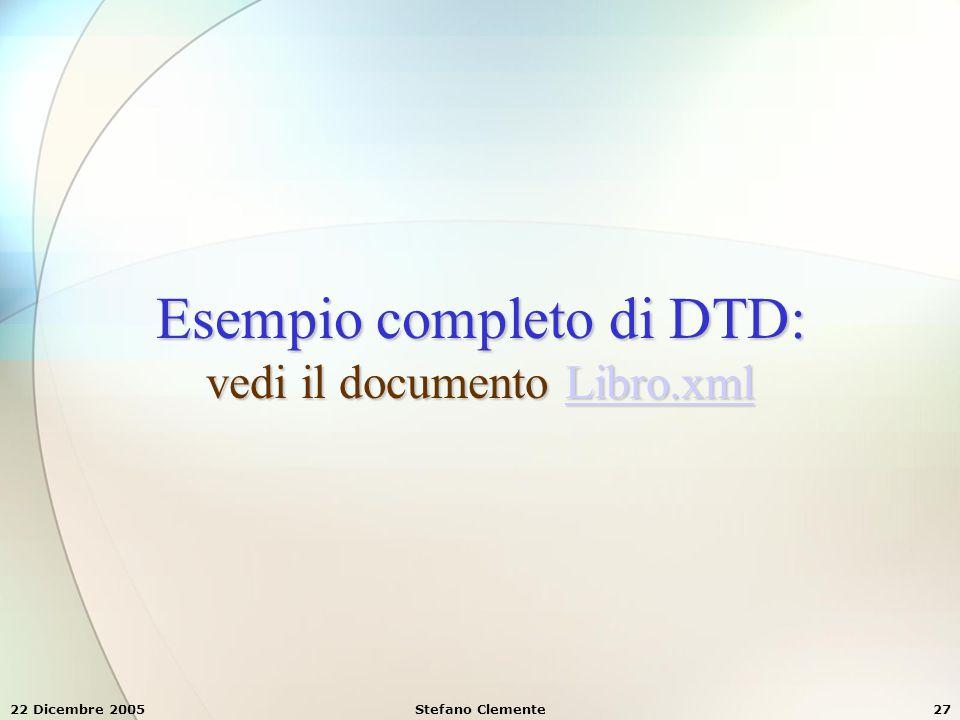 22 Dicembre 2005Stefano Clemente27 Esempio completo di DTD: vedi il documento Libro.xml Libro.xml