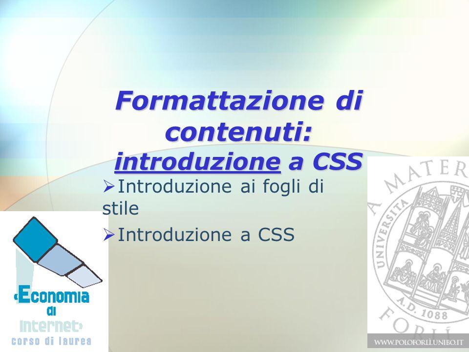 Formattazione di contenuti: introduzione a CSS  Introduzione ai fogli di stile  Introduzione a CSS