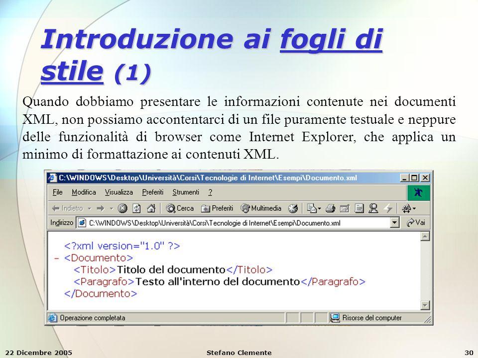 22 Dicembre 2005Stefano Clemente30 Introduzione ai fogli di stile (1) Quando dobbiamo presentare le informazioni contenute nei documenti XML, non poss