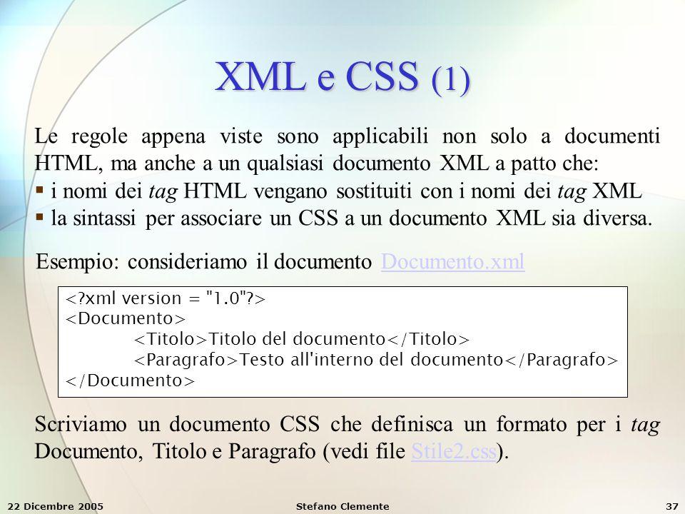 22 Dicembre 2005Stefano Clemente37 XML e CSS (1) Le regole appena viste sono applicabili non solo a documenti HTML, ma anche a un qualsiasi documento