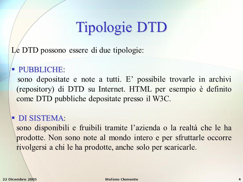 22 Dicembre 2005Stefano Clemente5 DTD interne ed esterne Quando lavoriamo con documenti XML, se vogliamo associare loro delle DTD possiamo inserirle come parte integrante del loro contenuto (DTD interna), oppure possiamo fare riferimento a una definizione esterna, di sistema o pubblica (DTD esterna).