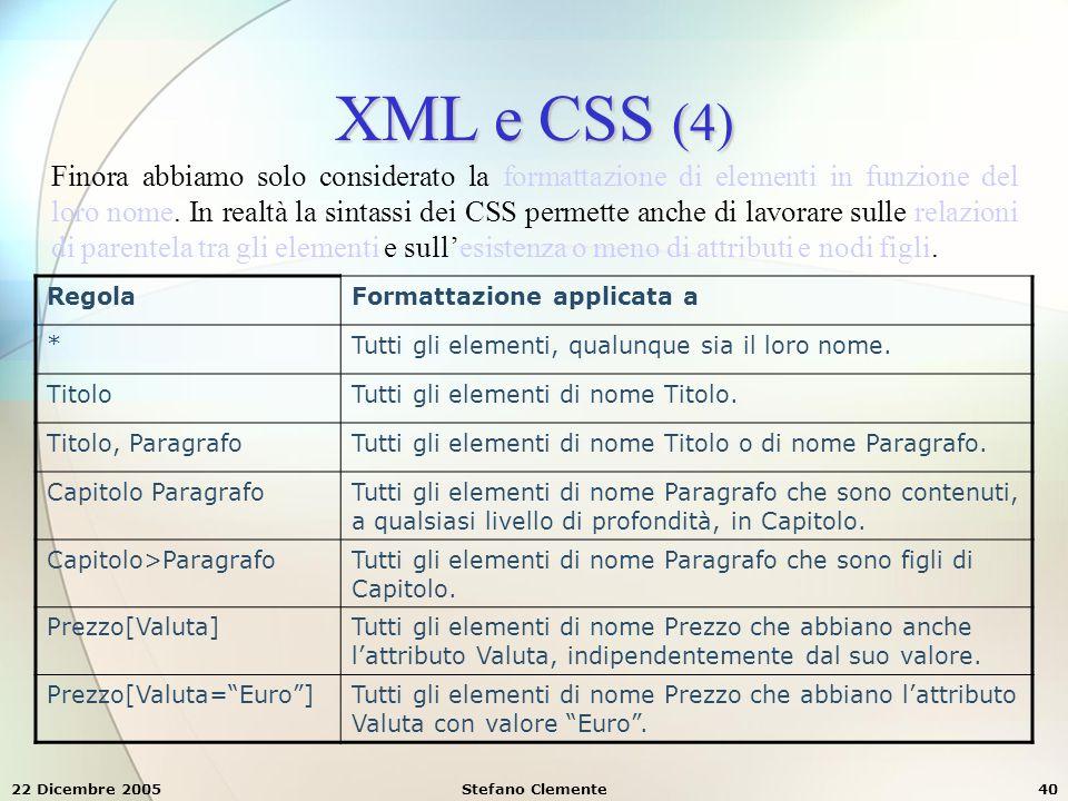 22 Dicembre 2005Stefano Clemente40 XML e CSS (4) Finora abbiamo solo considerato la formattazione di elementi in funzione del loro nome. In realtà la