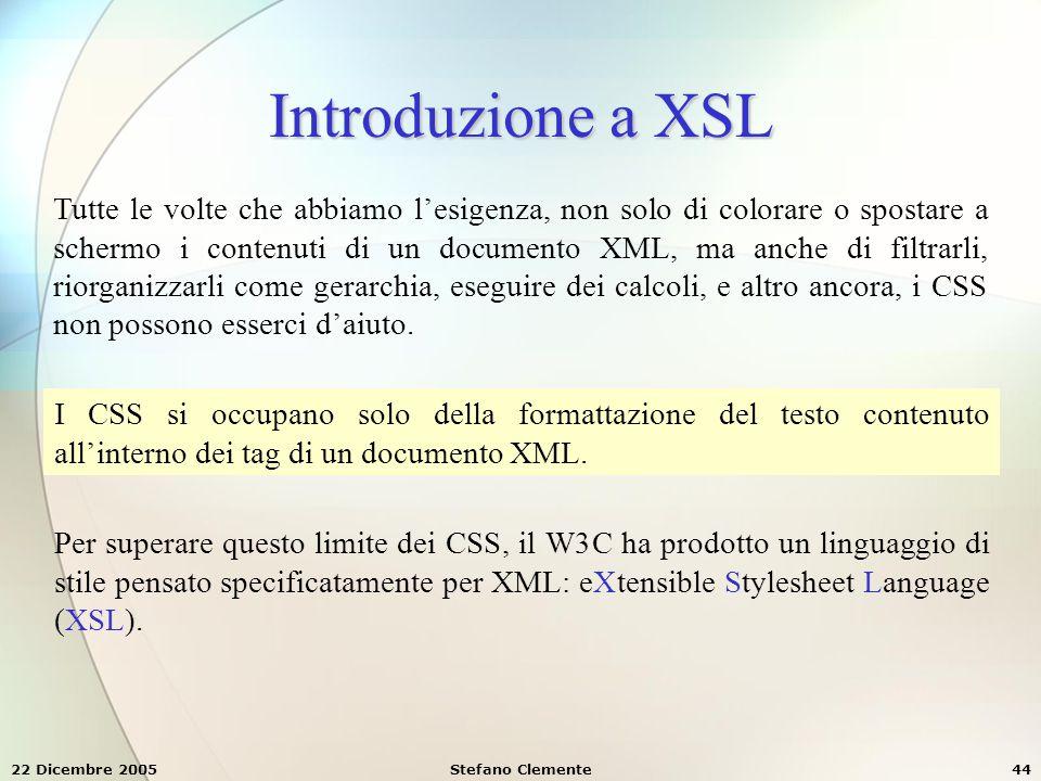 22 Dicembre 2005Stefano Clemente44 Introduzione a XSL Tutte le volte che abbiamo l'esigenza, non solo di colorare o spostare a schermo i contenuti di