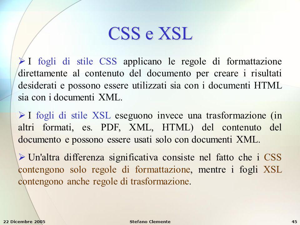 22 Dicembre 2005Stefano Clemente45 CSS e XSL  I fogli di stile CSS applicano le regole di formattazione direttamente al contenuto del documento per c