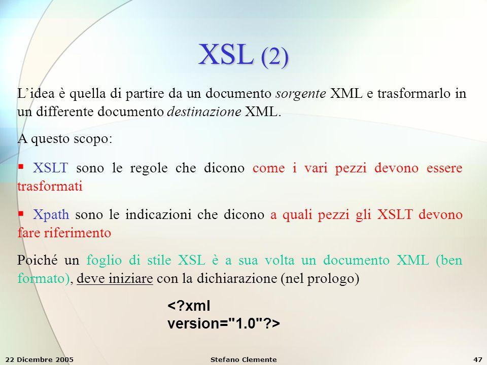22 Dicembre 2005Stefano Clemente47 XSL (2) L'idea è quella di partire da un documento sorgente XML e trasformarlo in un differente documento destinazi
