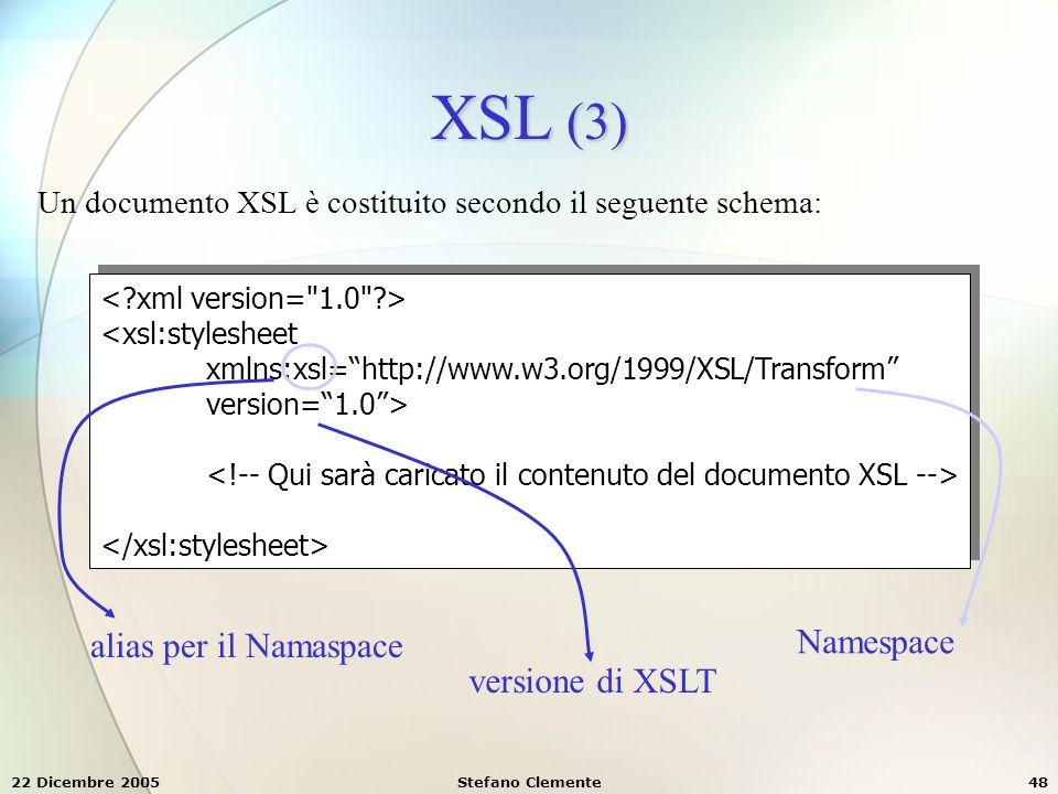 """22 Dicembre 2005Stefano Clemente48 XSL (3) Un documento XSL è costituito secondo il seguente schema: <xsl:stylesheet xmlns:xsl=""""http://www.w3.org/1999"""
