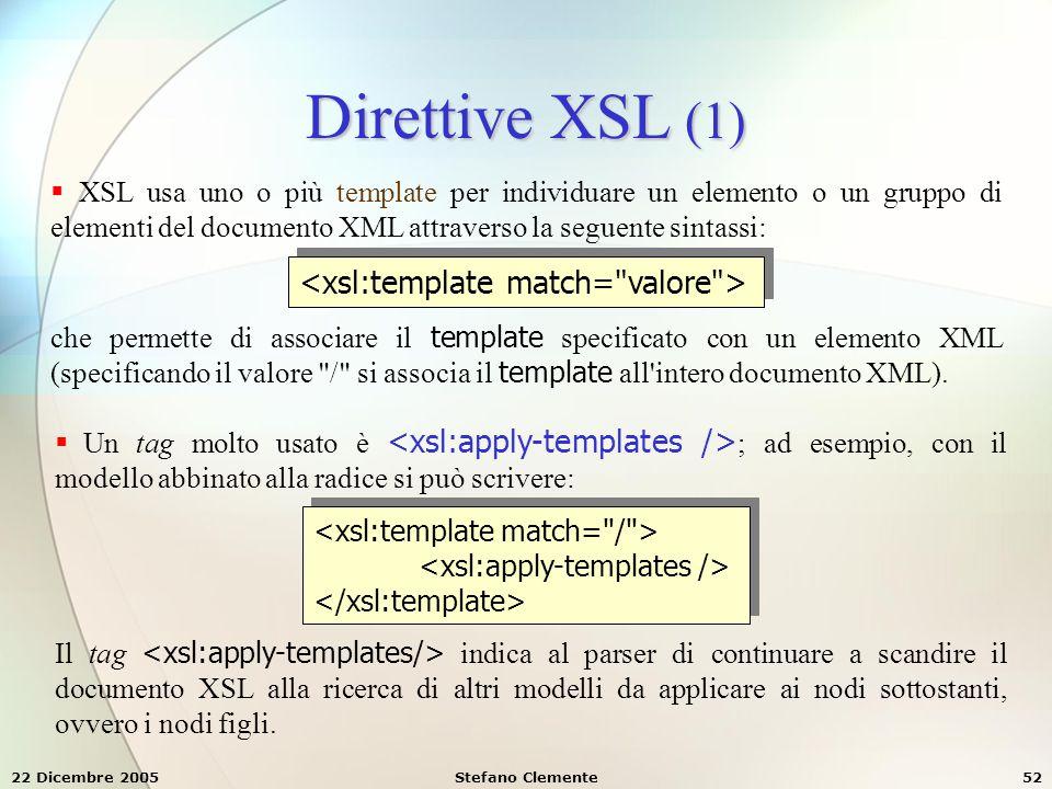 22 Dicembre 2005Stefano Clemente52 Direttive XSL (1)  XSL usa uno o più template per individuare un elemento o un gruppo di elementi del documento XM