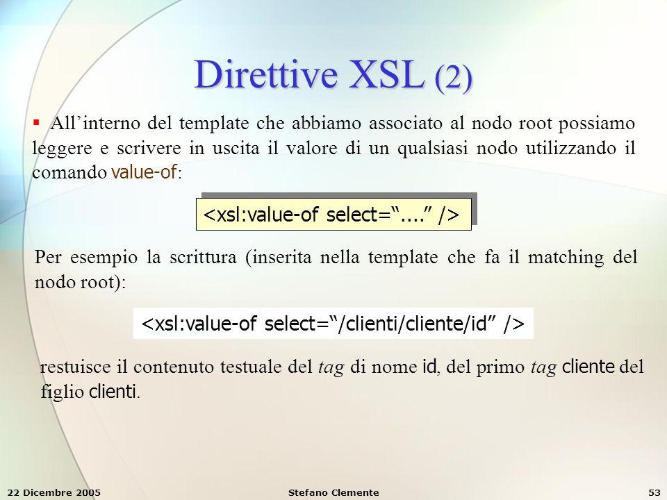 22 Dicembre 2005Stefano Clemente53 Direttive XSL (2)  All'interno del template che abbiamo associato al nodo root possiamo leggere e scrivere in usci