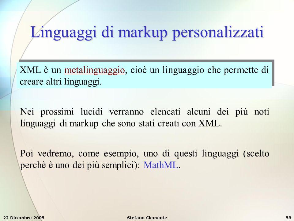 22 Dicembre 2005Stefano Clemente58 Linguaggi di markup personalizzati XML è un metalinguaggio, cioè un linguaggio che permette di creare altri linguag