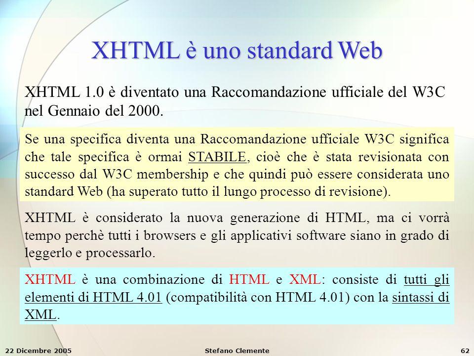 22 Dicembre 2005Stefano Clemente62 XHTML è uno standard Web XHTML 1.0 è diventato una Raccomandazione ufficiale del W3C nel Gennaio del 2000. Se una s