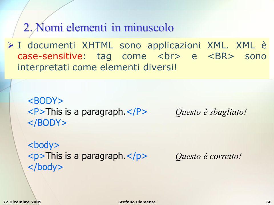 22 Dicembre 2005Stefano Clemente66 2. Nomi elementi in minuscolo  I documenti XHTML sono applicazioni XML. XML è case-sensitive: tag come e sono inte