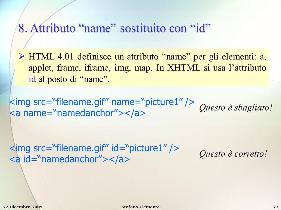 """22 Dicembre 2005Stefano Clemente72 8. Attributo """"name"""" sostituito con """"id""""  HTML 4.01 definisce un attributo """"name"""" per gli elementi: a, applet, fram"""