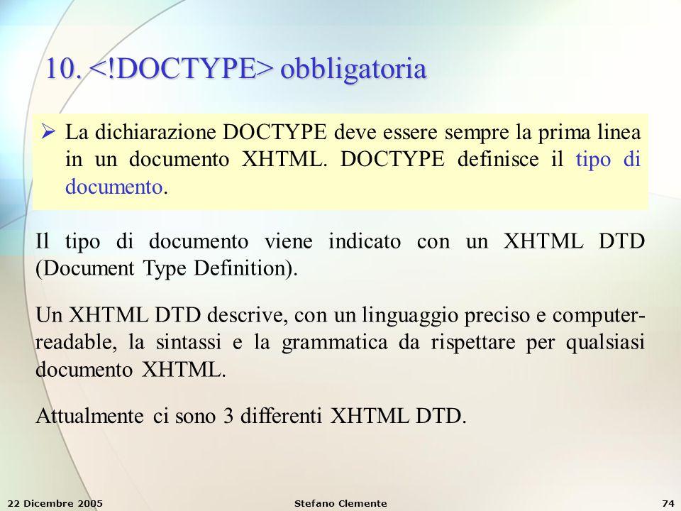 22 Dicembre 2005Stefano Clemente74 10. obbligatoria  La dichiarazione DOCTYPE deve essere sempre la prima linea in un documento XHTML. DOCTYPE defini