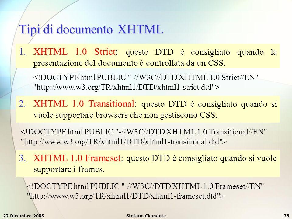 22 Dicembre 2005Stefano Clemente75 Tipi di documento XHTML 1.XHTML 1.0 Strict: questo DTD è consigliato quando la presentazione del documento è contro
