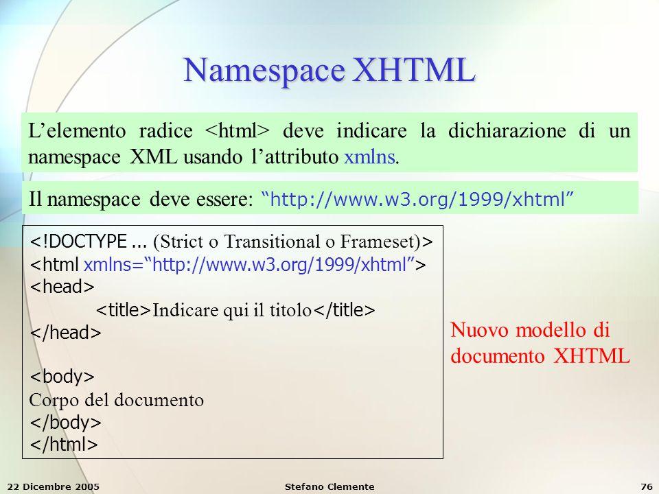 22 Dicembre 2005Stefano Clemente76 Namespace XHTML L'elemento radice deve indicare la dichiarazione di un namespace XML usando l'attributo xmlns. Il n