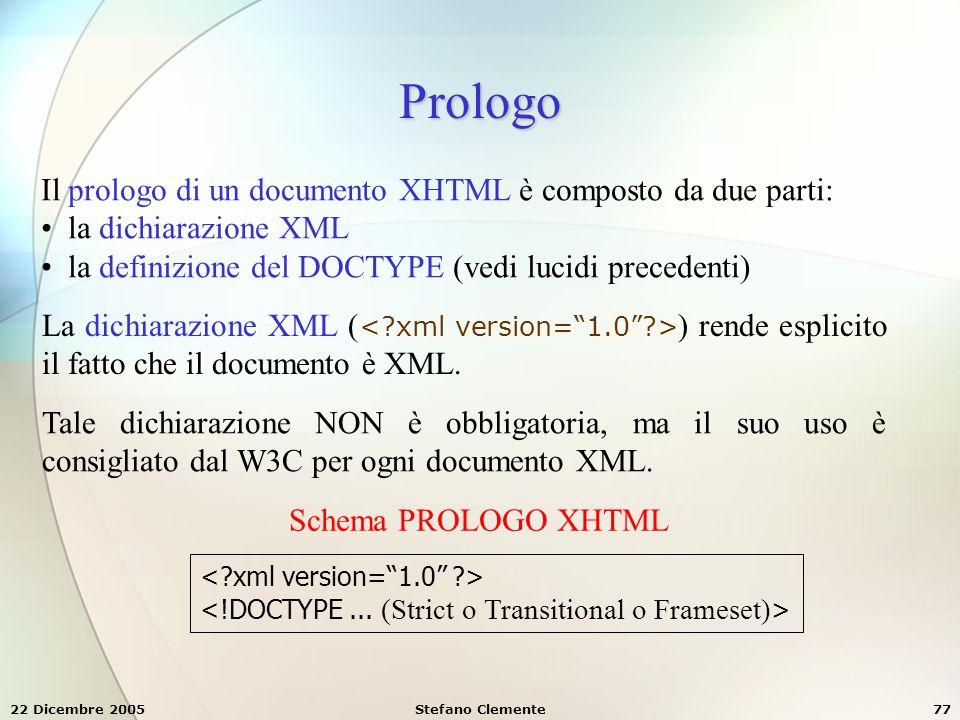 22 Dicembre 2005Stefano Clemente77 Prologo Il prologo di un documento XHTML è composto da due parti: la dichiarazione XML la definizione del DOCTYPE (