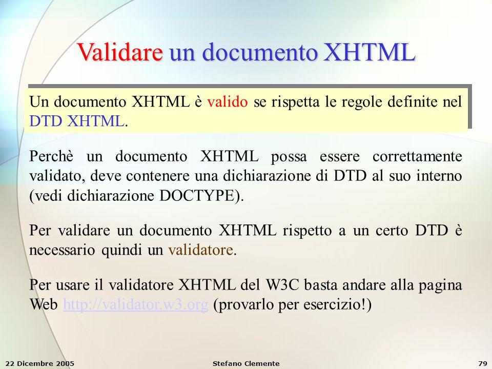 22 Dicembre 2005Stefano Clemente79 Validare un documento XHTML Un documento XHTML è valido se rispetta le regole definite nel DTD XHTML. Perchè un doc