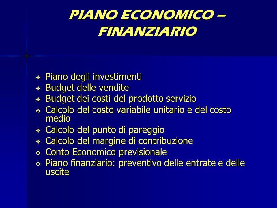 PIANO ECONOMICO – FINANZIARIO  Piano degli investimenti  Budget delle vendite  Budget dei costi del prodotto servizio  Calcolo del costo variabile