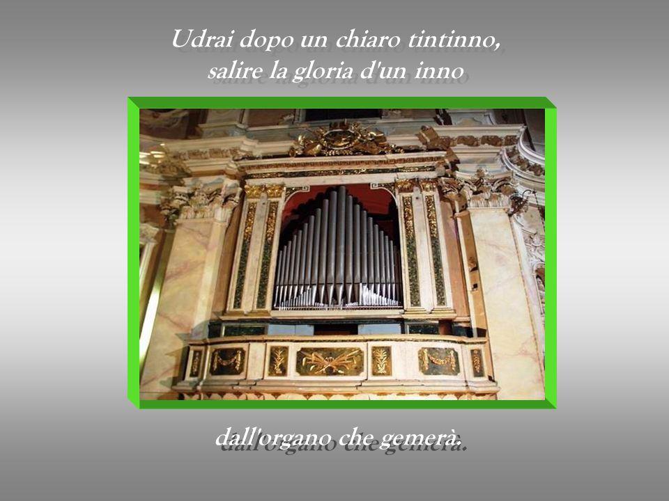 Udrai dopo un chiaro tintinno, salire la gloria d un inno Udrai dopo un chiaro tintinno, salire la gloria d un inno dall organo che gemerà.