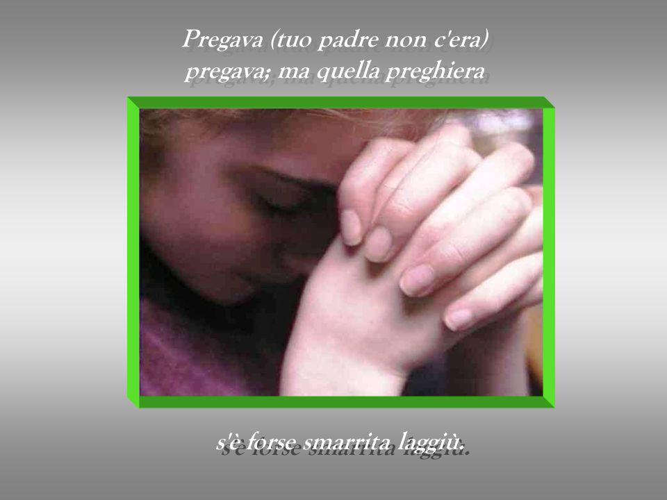 Pregava (tuo padre non c era) pregava; ma quella preghiera Pregava (tuo padre non c era) pregava; ma quella preghiera s è forse smarrita laggiù.
