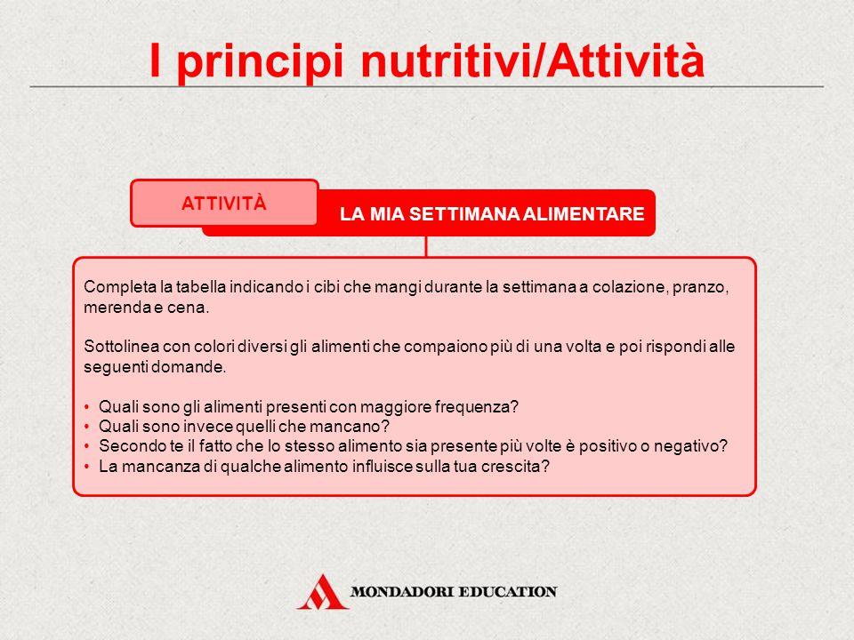 I principi nutritivi/Attività LA MIA SETTIMANA ALIMENTARE ATTIVITÀ Completa la tabella indicando i cibi che mangi durante la settimana a colazione, pranzo, merenda e cena.