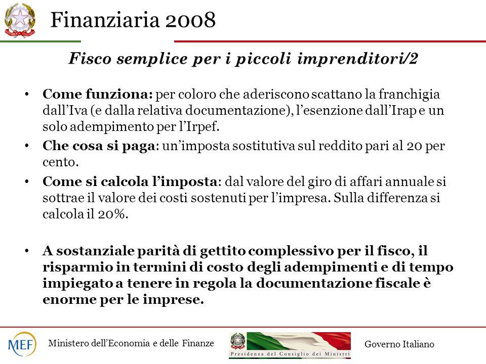 Finanziaria 2008 Ministero dell'Economia e delle Finanze Governo Italiano Fisco semplice per i piccoli imprenditori/2 Come funziona: per coloro che aderiscono scattano la franchigia dall'Iva (e dalla relativa documentazione), l'esenzione dall'Irap e un solo adempimento per l'Irpef.