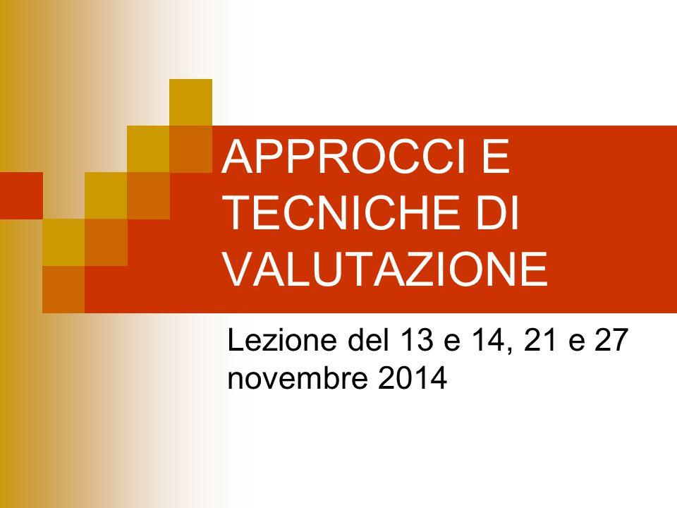 APPROCCI E TECNICHE DI VALUTAZIONE Lezione del 13 e 14, 21 e 27 novembre 2014