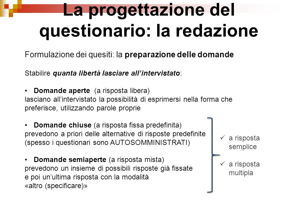 Formulazione dei quesiti: la preparazione delle domande Stabilire quanta libertà lasciare all'intervistato: Domande aperte (a risposta libera) lascian