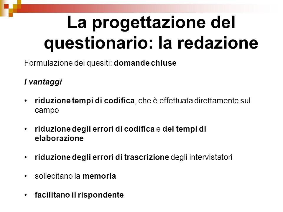 La progettazione del questionario: la redazione Formulazione dei quesiti: domande chiuse I vantaggi riduzione tempi di codifica, che è effettuata dire