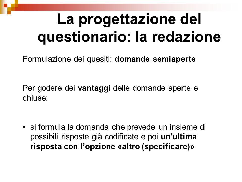 La progettazione del questionario: la redazione Formulazione dei quesiti: domande semiaperte Per godere dei vantaggi delle domande aperte e chiuse: si