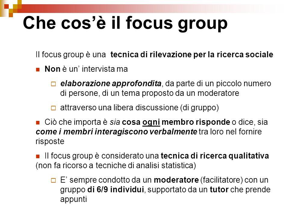 Il focus group è una tecnica di rilevazione per la ricerca sociale Non è un' intervista ma  elaborazione approfondita, da parte di un piccolo numero di persone, di un tema proposto da un moderatore  attraverso una libera discussione (di gruppo) Ciò che importa è sia cosa ogni membro risponde o dice, sia come i membri interagiscono verbalmente tra loro nel fornire risposte Il focus group è considerato una tecnica di ricerca qualitativa (non fa ricorso a tecniche di analisi statistica)  E' sempre condotto da un moderatore (facilitatore) con un gruppo di 6/9 individui, supportato da un tutor che prende appunti Che cos'è il focus group