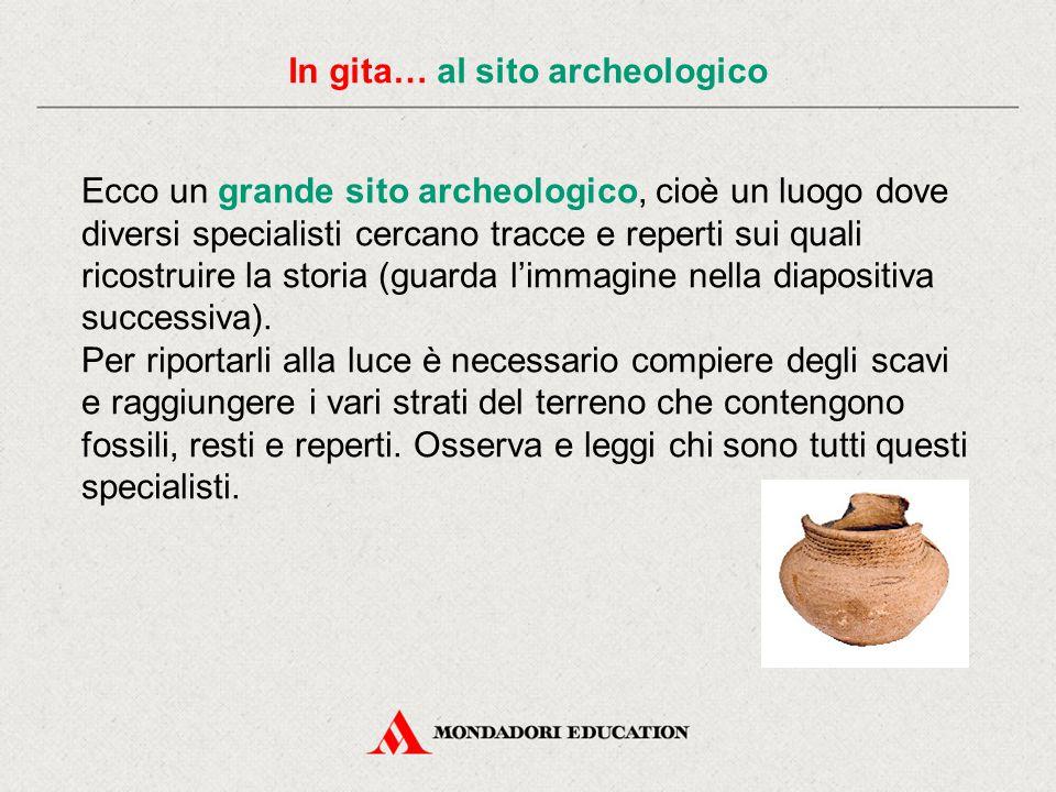 In gita… al sito archeologico Ecco un grande sito archeologico, cioè un luogo dove diversi specialisti cercano tracce e reperti sui quali ricostruire