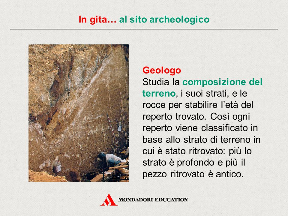 In gita… al sito archeologico Geologo Studia la composizione del terreno, i suoi strati, e le rocce per stabilire l'età del reperto trovato.