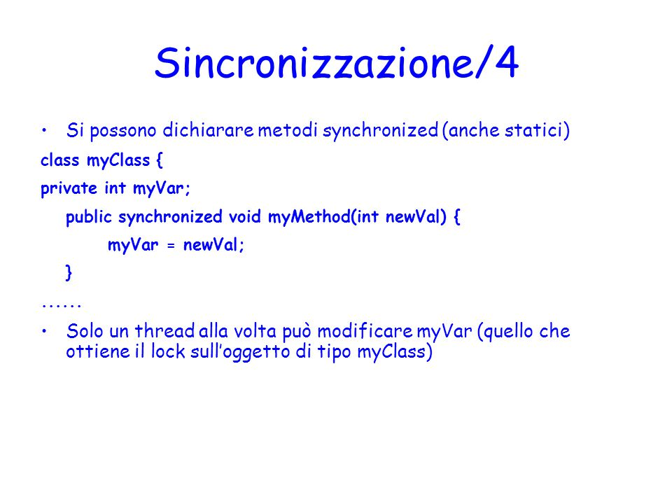 Sincronizzazione/4 Si possono dichiarare metodi synchronized (anche statici) class myClass { private int myVar; public synchronized void myMethod(int