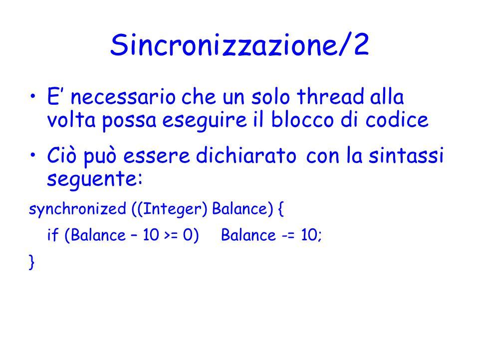 Sincronizzazione/2 E' necessario che un solo thread alla volta possa eseguire il blocco di codice Ciò può essere dichiarato con la sintassi seguente: synchronized ((Integer) Balance) { if (Balance – 10 >= 0) Balance -= 10; }