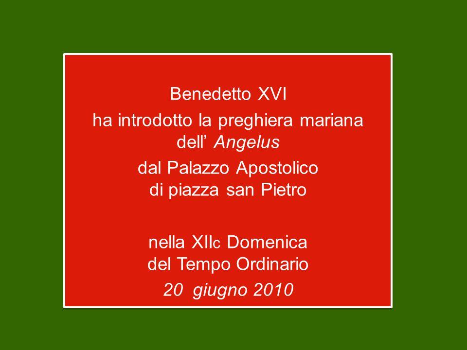Benedetto XVI ha introdotto la preghiera mariana dell' Angelus dal Palazzo Apostolico di piazza san Pietro nella XII c Domenica del Tempo Ordinario 20 giugno 2010 Benedetto XVI ha introdotto la preghiera mariana dell' Angelus dal Palazzo Apostolico di piazza san Pietro nella XII c Domenica del Tempo Ordinario 20 giugno 2010