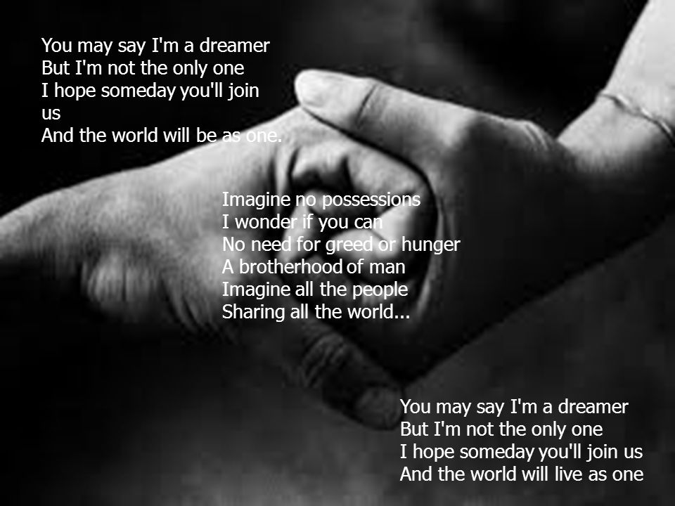 You may say I m a dreamer But I m not the only one I hope someday you ll join us And the world will be as one.