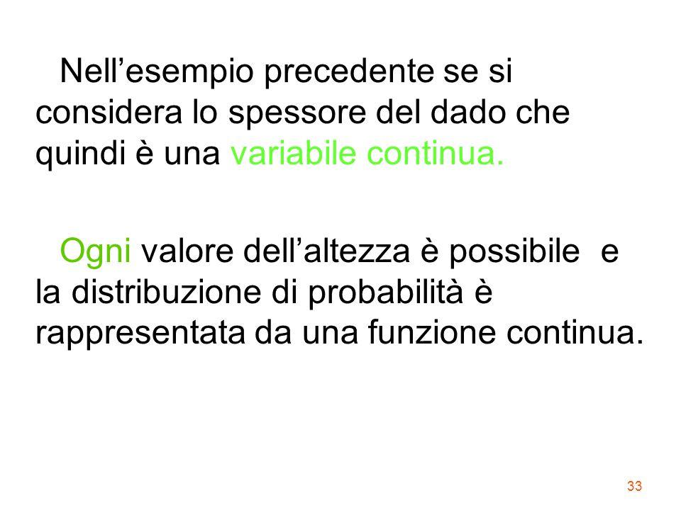 33 Nell'esempio precedente se si considera lo spessore del dado che quindi è una variabile continua. Ogni valore dell'altezza è possibile e la distrib