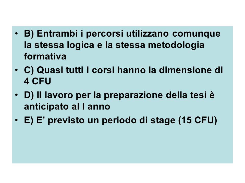 B) Entrambi i percorsi utilizzano comunque la stessa logica e la stessa metodologia formativa C) Quasi tutti i corsi hanno la dimensione di 4 CFU D) Il lavoro per la preparazione della tesi è anticipato al I anno E) E' previsto un periodo di stage (15 CFU)