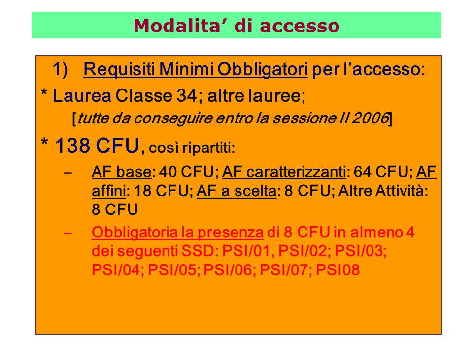 1)Requisiti Minimi Obbligatori per l'accesso: * Laurea Classe 34; altre lauree; [tutte da conseguire entro la sessione II 2006] * 138 CFU, così ripartiti: –AF base: 40 CFU; AF caratterizzanti: 64 CFU; AF affini: 18 CFU; AF a scelta: 8 CFU; Altre Attività: 8 CFU –Obbligatoria la presenza di 8 CFU in almeno 4 dei seguenti SSD: PSI/01, PSI/02; PSI/03; PSI/04; PSI/05; PSI/06; PSI/07; PSI08 Modalita' di accesso