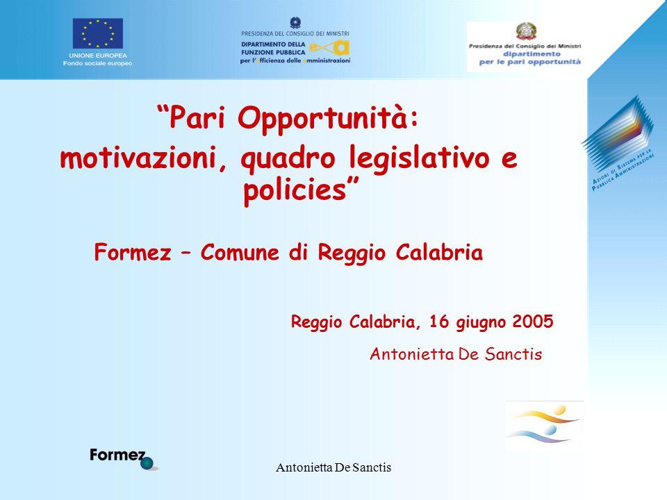 Antonietta De Sanctis Pari Opportunità: motivazioni, quadro legislativo e policies Formez – Comune di Reggio Calabria Reggio Calabria, 16 giugno 2005 Antonietta De Sanctis