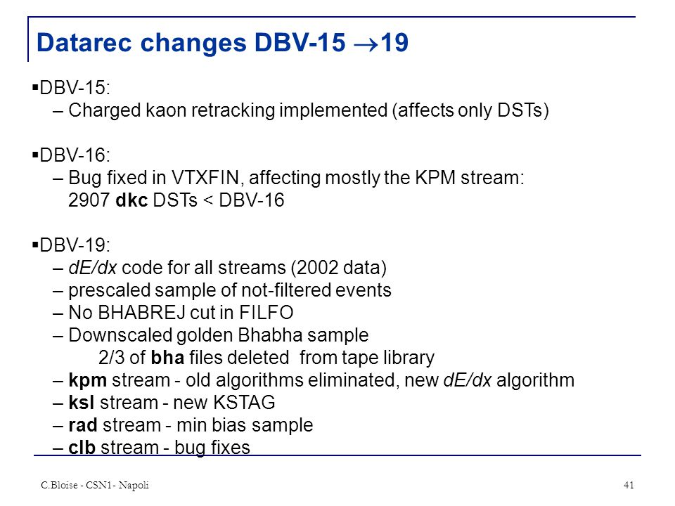 C.Bloise - CSN1- Napoli41 Datarec changes DBV-15  19  DBV-15: – Charged kaon retracking implemented (affects only DSTs)  DBV-16: – Bug fixed in VTXFIN, affecting mostly the KPM stream: 2907 dkc DSTs < DBV-16  DBV-19: – dE/dx code for all streams (2002 data) – prescaled sample of not-filtered events – No BHABREJ cut in FILFO – Downscaled golden Bhabha sample 2/3 of bha files deleted from tape library – kpm stream - old algorithms eliminated, new dE/dx algorithm – ksl stream - new KSTAG – rad stream - min bias sample – clb stream - bug fixes