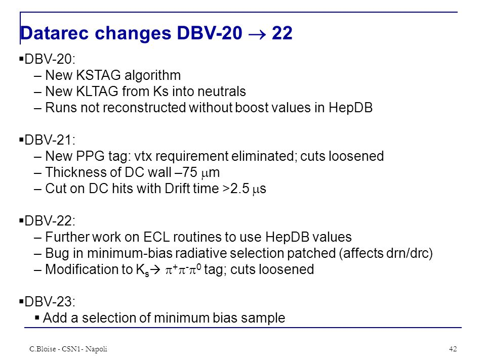 C.Bloise - CSN1- Napoli42 Datarec changes DBV-20  22  DBV-20: – New KSTAG algorithm – New KLTAG from Ks into neutrals – Runs not reconstructed without boost values in HepDB  DBV-21: – New PPG tag: vtx requirement eliminated; cuts loosened – Thickness of DC wall –75  m – Cut on DC hits with Drift time >2.5  s  DBV-22: – Further work on ECL routines to use HepDB values – Bug in minimum-bias radiative selection patched (affects drn/drc) – Modification to K s   +  -  0 tag; cuts loosened  DBV-23:  Add a selection of minimum bias sample