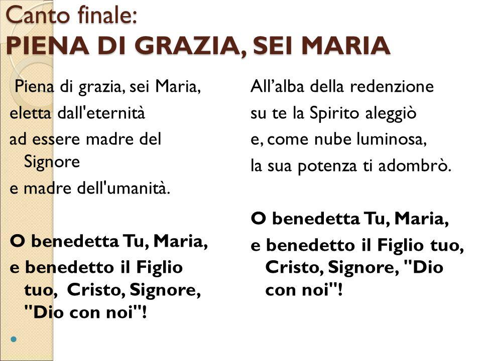 Canto finale: PIENA DI GRAZIA, SEI MARIA Piena di grazia, sei Maria, eletta dall'eternità ad essere madre del Signore e madre dell'umanità. O benedett