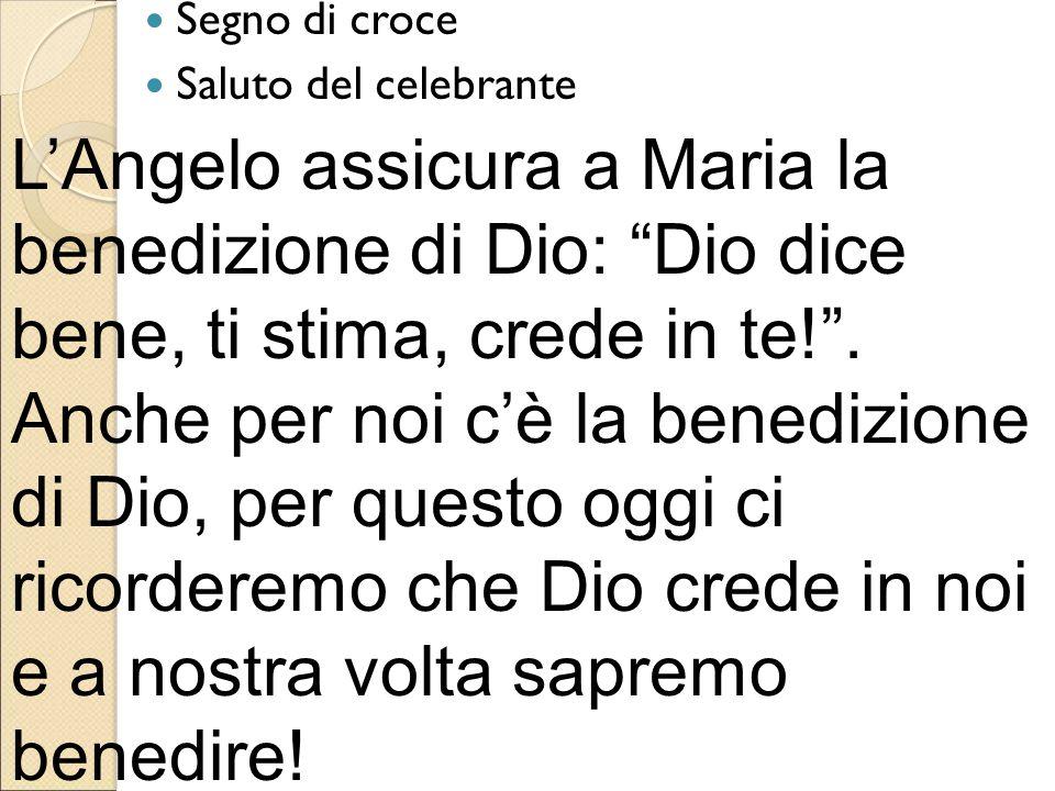 """Segno di croce Saluto del celebrante L'Angelo assicura a Maria la benedizione di Dio: """"Dio dice bene, ti stima, crede in te!"""". Anche per noi c'è la be"""