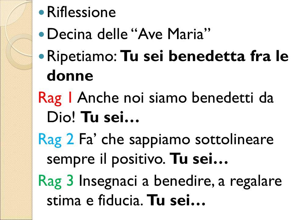 """Riflessione Decina delle """"Ave Maria"""" Ripetiamo: Tu sei benedetta fra le donne Rag 1 Anche noi siamo benedetti da Dio! Tu sei… Rag 2 Fa' che sappiamo s"""