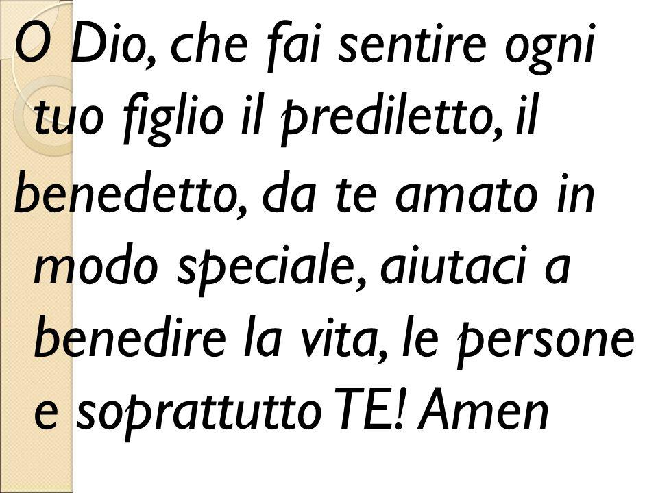 O Dio, che fai sentire ogni tuo figlio il prediletto, il benedetto, da te amato in modo speciale, aiutaci a benedire la vita, le persone e soprattutto