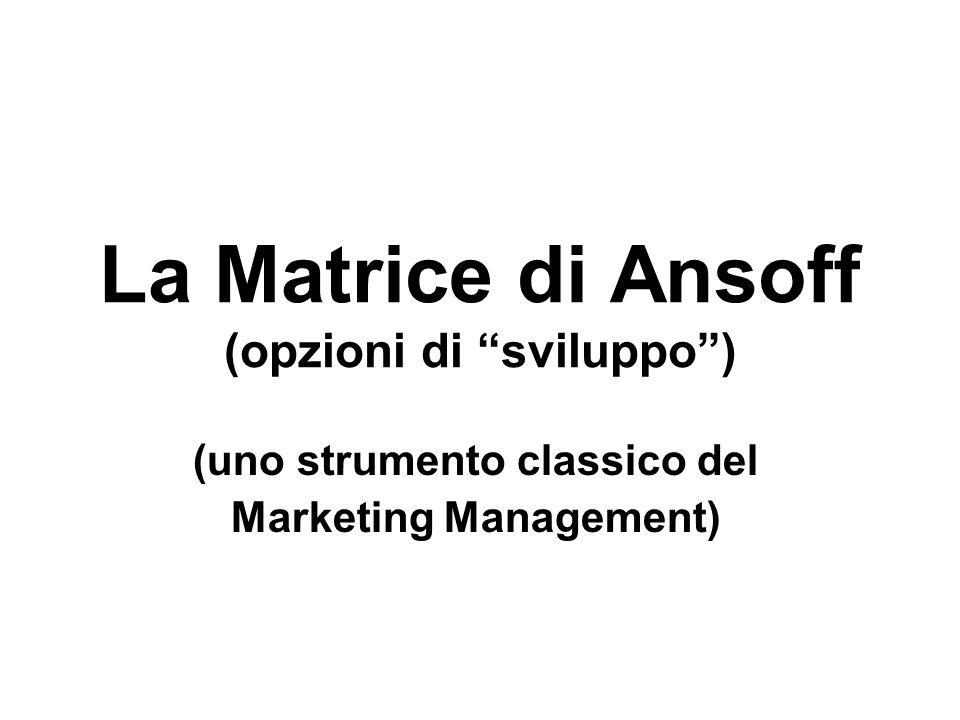 La matrice di Ansoff La matrice di Ansoff che permette di evidenziare: a)quali mercati desideriamo raggiungereattuali nuovi mercati a)quali mercati desideriamo raggiungere (attuali o nuovi mercati) b)e con quali prodottiprodotti esistentinuovi prodotti b)e con quali prodotti (prodotti esistenti o nuovi prodotti).