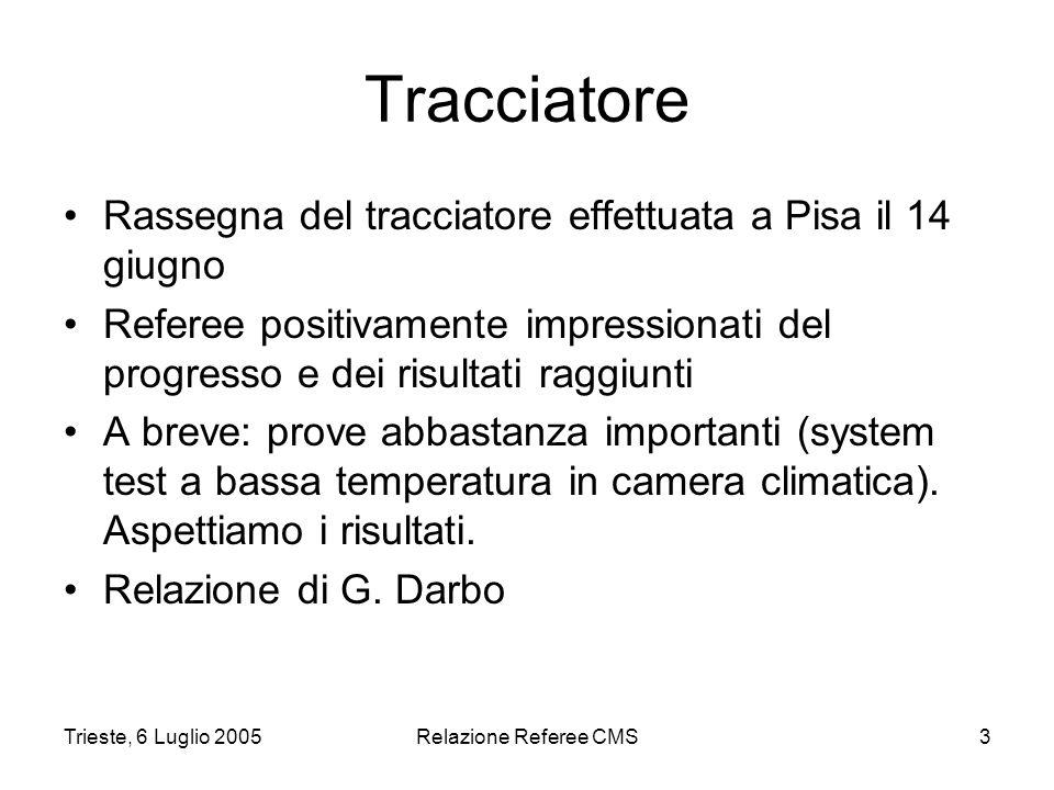 Trieste, 6 Luglio 2005Relazione Referee CMS3 Tracciatore Rassegna del tracciatore effettuata a Pisa il 14 giugno Referee positivamente impressionati del progresso e dei risultati raggiunti A breve: prove abbastanza importanti (system test a bassa temperatura in camera climatica).
