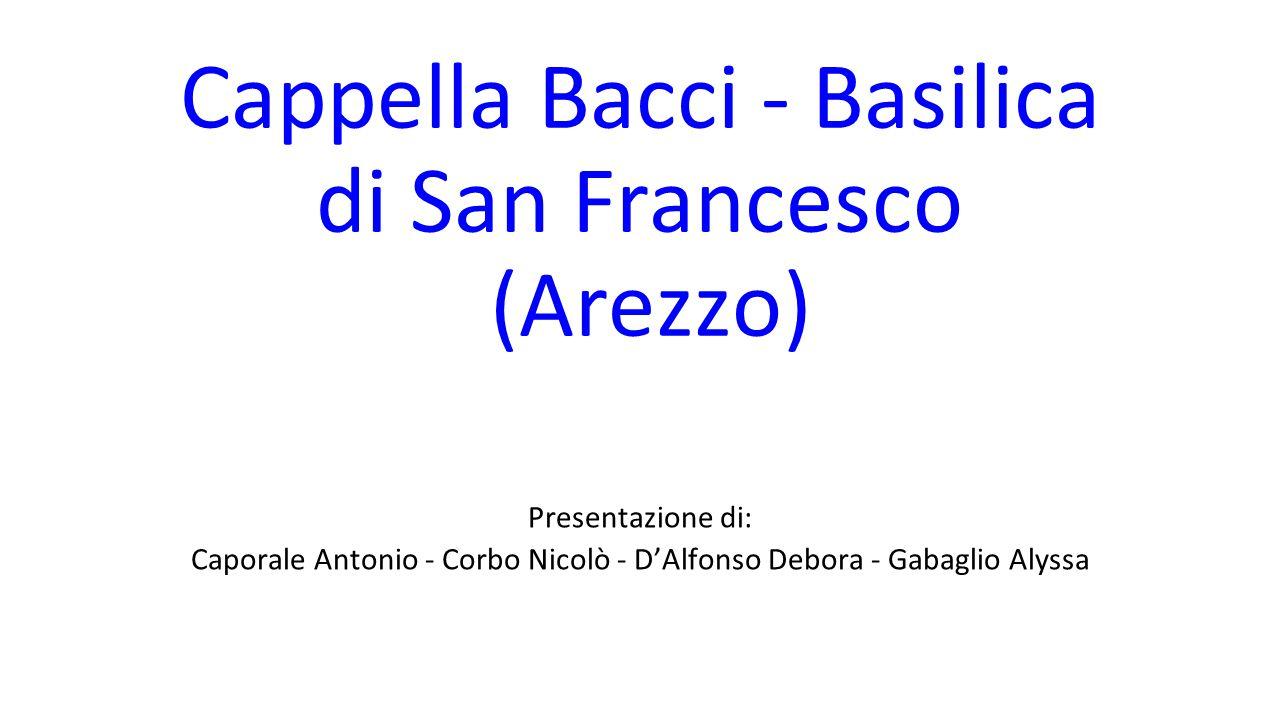 Cappella Bacci - Basilica di San Francesco (Arezzo) Presentazione di: Caporale Antonio - Corbo Nicolò - D'Alfonso Debora - Gabaglio Alyssa
